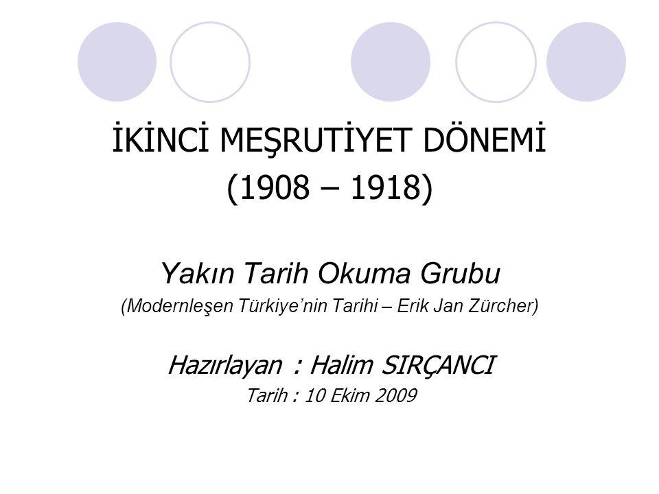 İKİNCİ MEŞRUTİYET DÖNEMİ (1908 – 1918) Yakın Tarih Okuma Grubu (Modernleşen Türkiye'nin Tarihi – Erik Jan Zürcher) Hazırlayan : Halim SIRÇANCI Tarih :