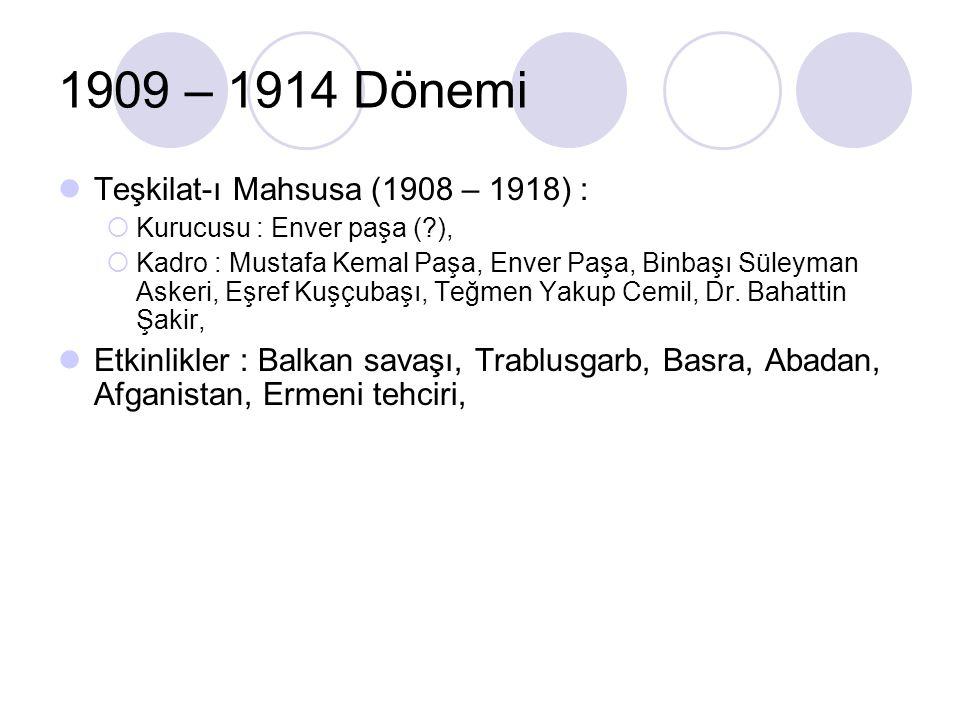 1909 – 1914 Dönemi Teşkilat-ı Mahsusa (1908 – 1918) :  Kurucusu : Enver paşa (?),  Kadro : Mustafa Kemal Paşa, Enver Paşa, Binbaşı Süleyman Askeri,