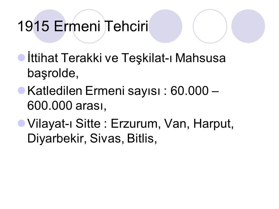 1915 Ermeni Tehciri İttihat Terakki ve Teşkilat-ı Mahsusa başrolde, Katledilen Ermeni sayısı : 60.000 – 600.000 arası, Vilayat-ı Sitte : Erzurum, Van,