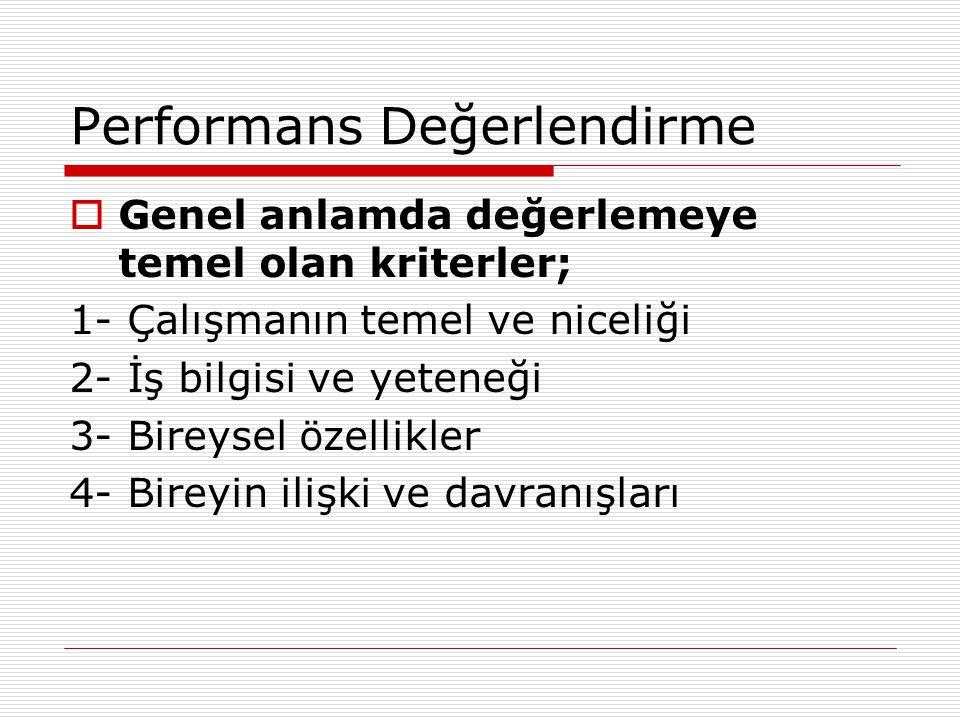 Performans Değerlendirme  Genel anlamda değerlemeye temel olan kriterler; 1- Çalışmanın temel ve niceliği 2- İş bilgisi ve yeteneği 3- Bireysel özell