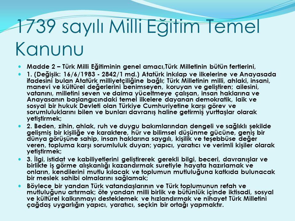 1739 sayılı Milli Eğitim Temel Kanunu Madde 2 – Türk Milli Eğitiminin genel amacı,Türk Milletinin bütün fertlerini, 1. (Değişik: 16/6/1983 - 2842/1 md