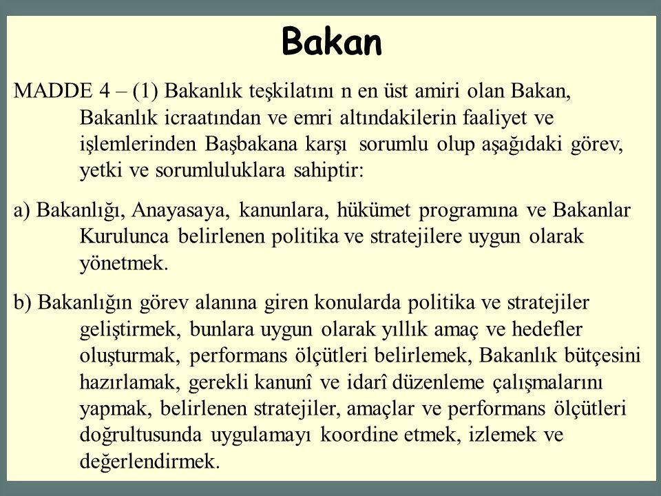 Bakan MADDE 4 – (1) Bakanlık teşkilatını n en üst amiri olan Bakan, Bakanlık icraatından ve emri altındakilerin faaliyet ve işlemlerinden Başbakana ka