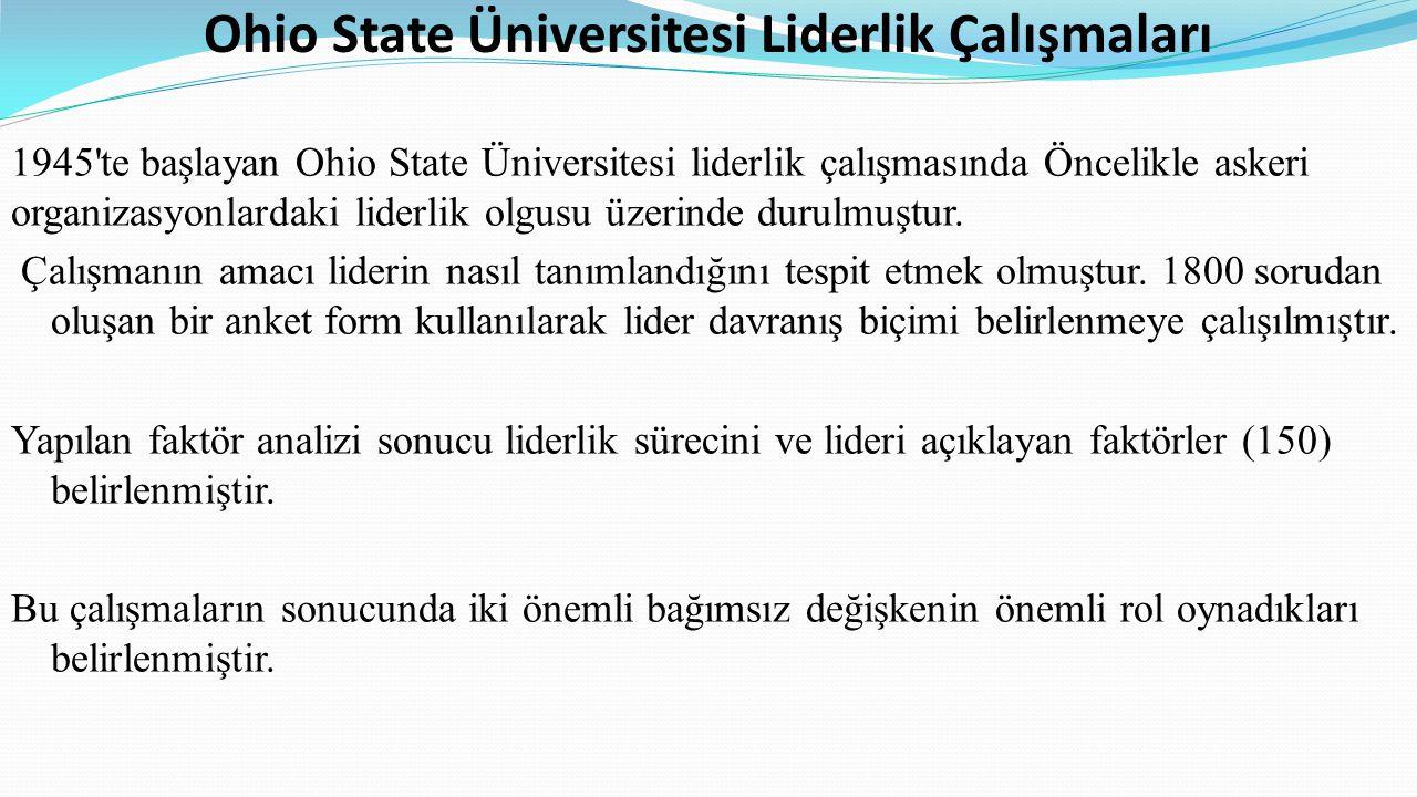 Ohio State Üniversitesi Liderlik Çalışmaları 1945 te başlayan Ohio State Üniversitesi liderlik çalışmasında Öncelikle askeri organizasyonlardaki liderlik olgusu üzerinde durulmuştur.