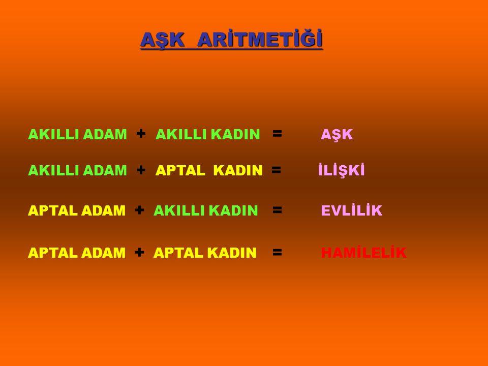 AŞK ARİTMETİĞİ AKILLI ADAM + AKILLI KADIN = AŞK AKILLI ADAM + APTAL KADIN = İLİŞKİ APTAL ADAM + AKILLI KADIN = EVLİLİK APTAL ADAM + APTAL KADIN = HAMİ