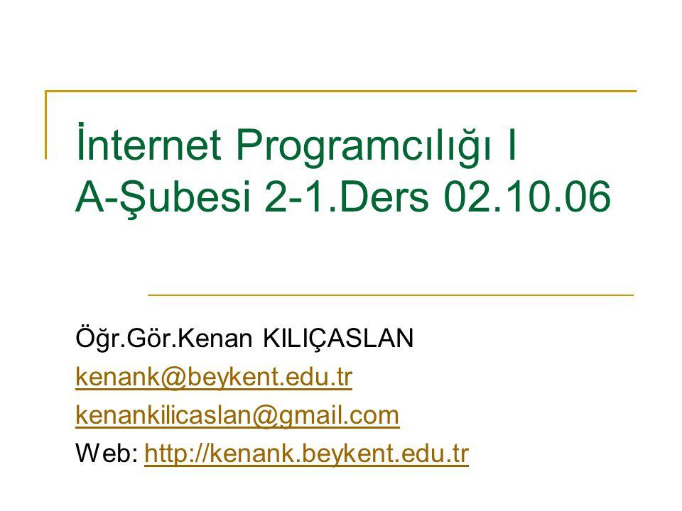 İnternet Programcılığı I A-Şubesi 2-1.Ders 02.10.06 Öğr.Gör.Kenan KILIÇASLAN kenank@beykent.edu.tr kenankilicaslan@gmail.com Web: http://kenank.beyken