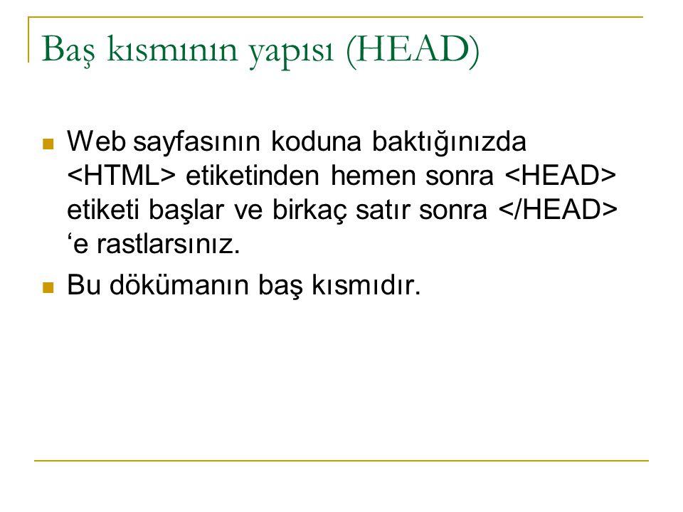 Baş kısmının yapısı (HEAD) Web sayfasının koduna baktığınızda etiketinden hemen sonra etiketi başlar ve birkaç satır sonra 'e rastlarsınız. Bu döküman