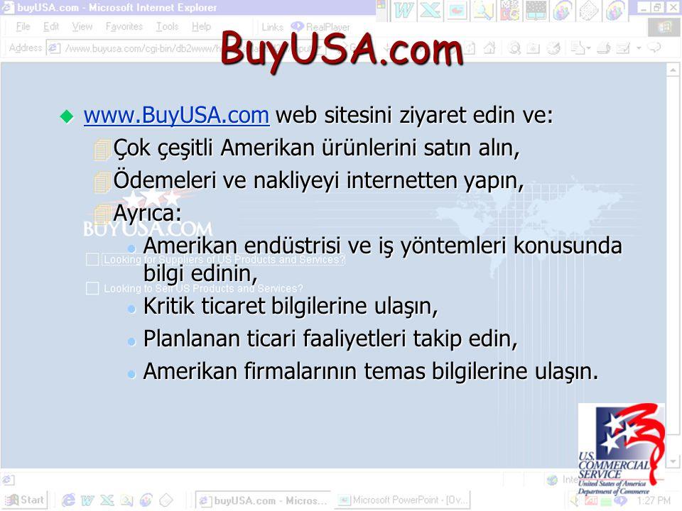 BuyUSA.com u www.BuyUSA.com web sitesini ziyaret edin ve: www.BuyUSA.com 4Çok çeşitli Amerikan ürünlerini satın alın, 4Ödemeleri ve nakliyeyi internetten yapın, 4Ayrıca: l Amerikan endüstrisi ve iş yöntemleri konusunda bilgi edinin, l Kritik ticaret bilgilerine ulaşın, l Planlanan ticari faaliyetleri takip edin, l Amerikan firmalarının temas bilgilerine ulaşın.