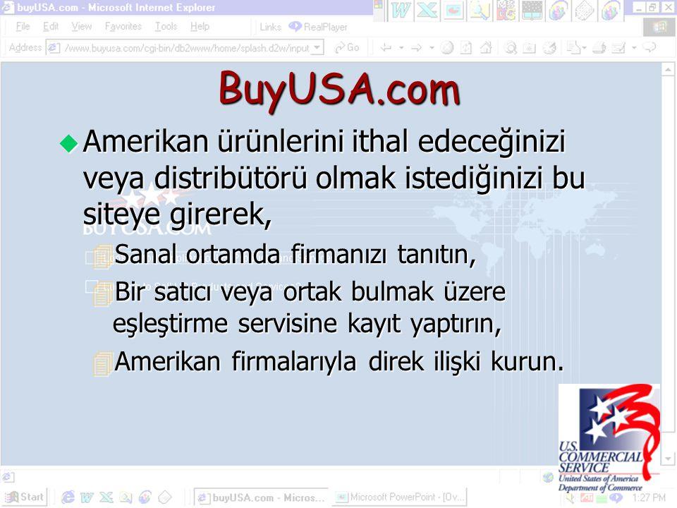 BuyUSA.com u Amerikan ürünlerini ithal edeceğinizi veya distribütörü olmak istediğinizi bu siteye girerek, 4Sanal ortamda firmanızı tanıtın, 4Bir satıcı veya ortak bulmak üzere eşleştirme servisine kayıt yaptırın, 4Amerikan firmalarıyla direk ilişki kurun.