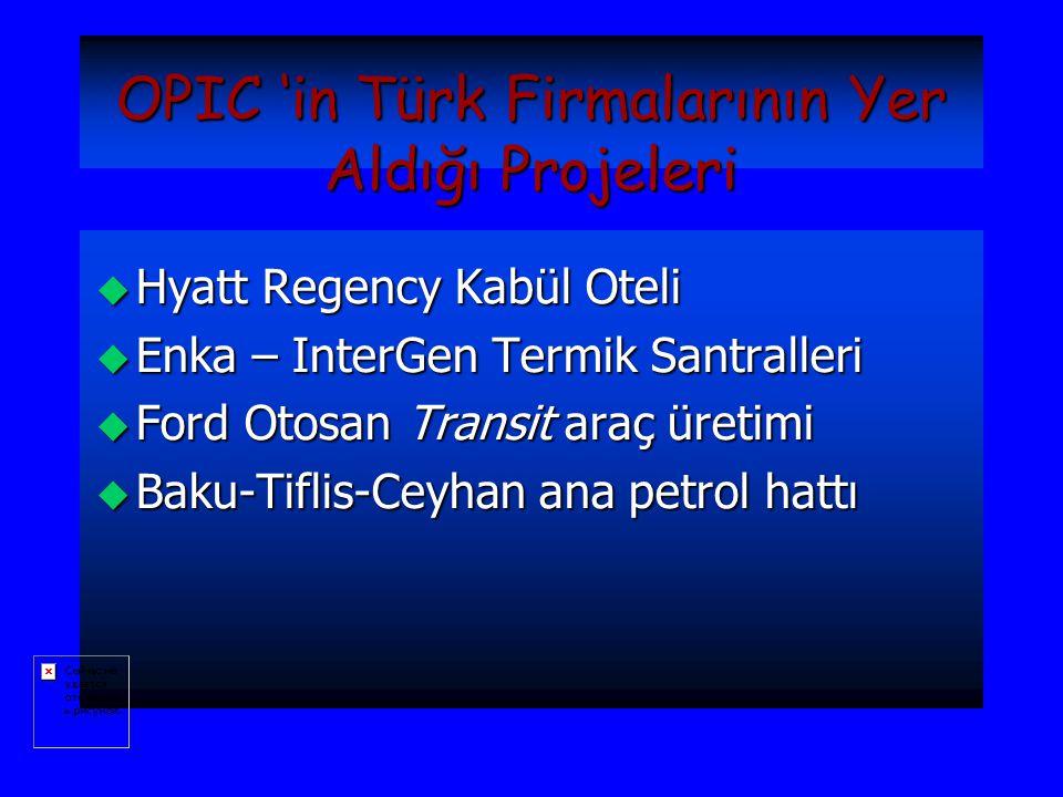 OPIC 'in Türk Firmalarının Yer Aldığı Projeleri u Hyatt Regency Kabül Oteli u Enka – InterGen Termik Santralleri u Ford Otosan Transit araç üretimi u Baku-Tiflis-Ceyhan ana petrol hattı