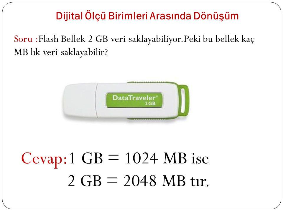 Dijital Ölçü Birimleri Arasında Dönüşüm Soru :Flash Bellek 2 GB veri saklayabiliyor.Peki bu bellek kaç MB lık veri saklayabilir? Cevap:1 GB = 1024 MB
