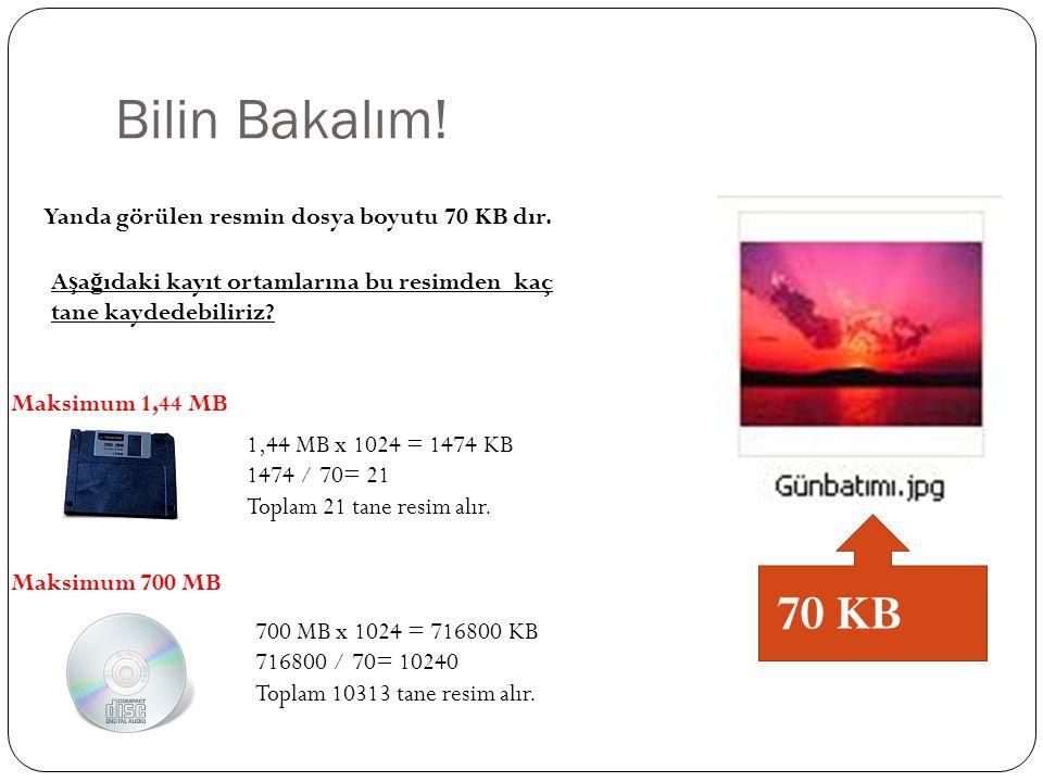 Bilin Bakalım! Yanda görülen resmin dosya boyutu 70 KB dır. A ş a ğ ıdaki kayıt ortamlarına bu resimden kaç tane kaydedebiliriz? Maksimum 1,44 MB Maks