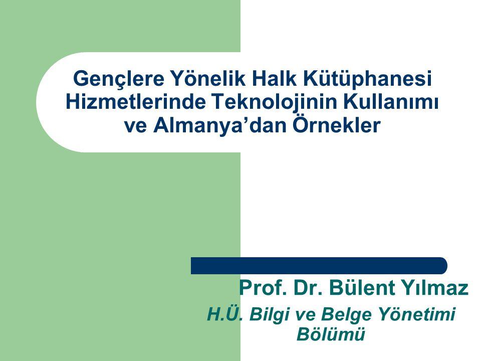 Gençlere Yönelik Halk Kütüphanesi Hizmetlerinde Teknolojinin Kullanımı ve Almanya'dan Örnekler Prof. Dr. Bülent Yılmaz H.Ü. Bilgi ve Belge Yönetimi Bö