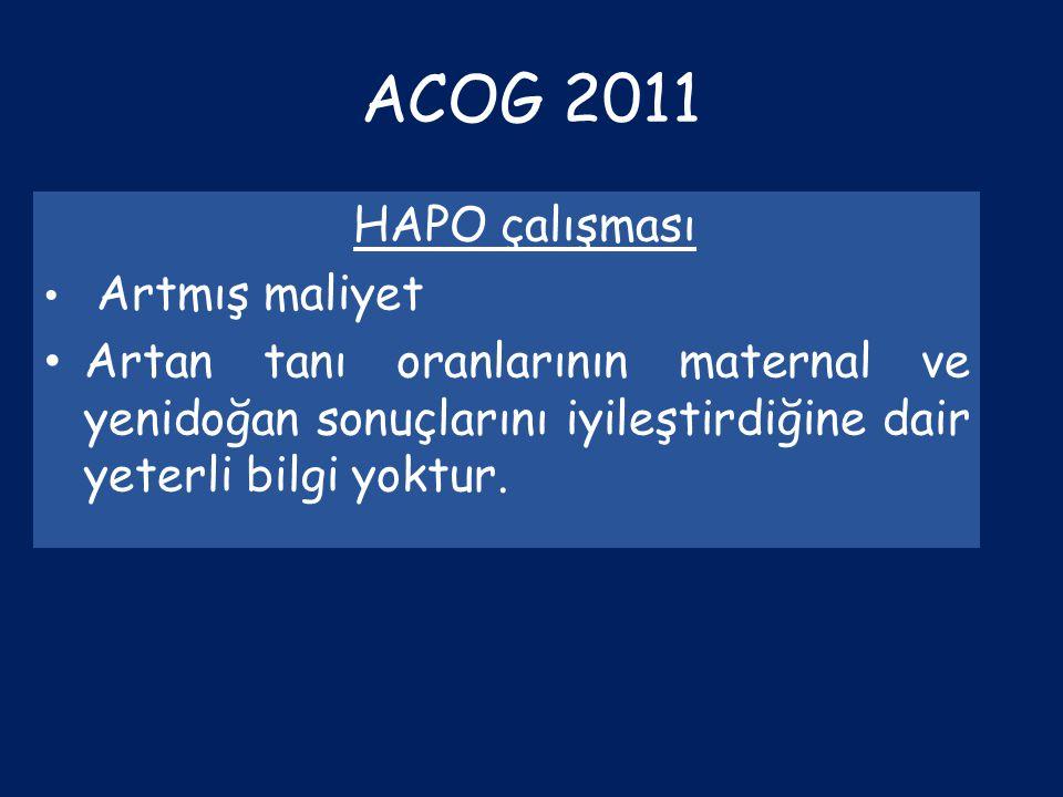 ACOG 2011 HAPO çalışması Artmış maliyet Artan tanı oranlarının maternal ve yenidoğan sonuçlarını iyileştirdiğine dair yeterli bilgi yoktur.