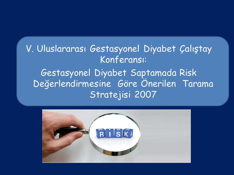 V. Uluslararası Gestasyonel Diyabet Çalıştay Konferansı: Gestasyonel Diyabet Saptamada Risk Değerlendirmesine Göre Önerilen Tarama Stratejisi 2007