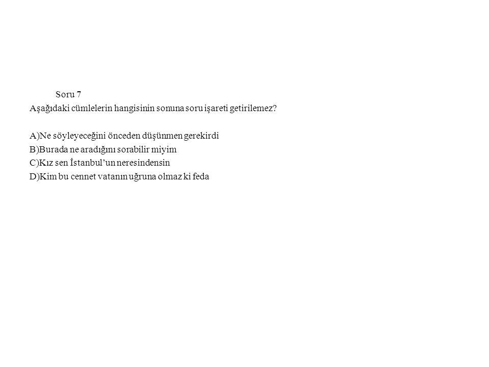 Soru 7 Aşağıdaki cümlelerin hangisinin sonuna soru işareti getirilemez.
