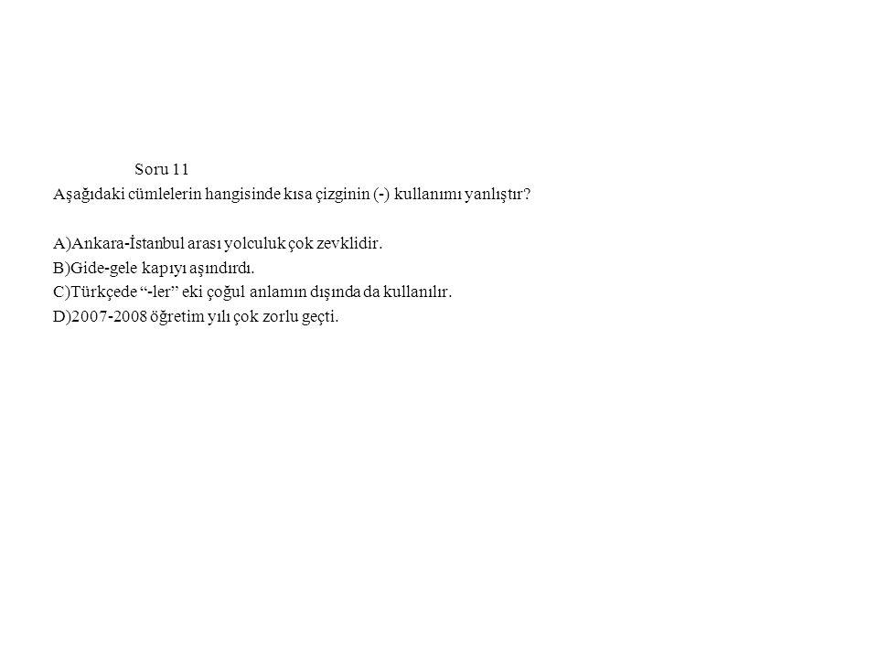 Soru 11 Aşağıdaki cümlelerin hangisinde kısa çizginin (-) kullanımı yanlıştır? A)Ankara-İstanbul arası yolculuk çok zevklidir. B)Gide-gele kapıyı aşın