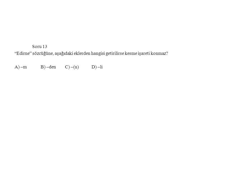 """Soru 13 """"Edirne"""" sözcüğüne, aşağıdaki eklerden hangisi getirilirse kesme işareti konmaz? A) –m B) –den C) –(u) D) –li"""