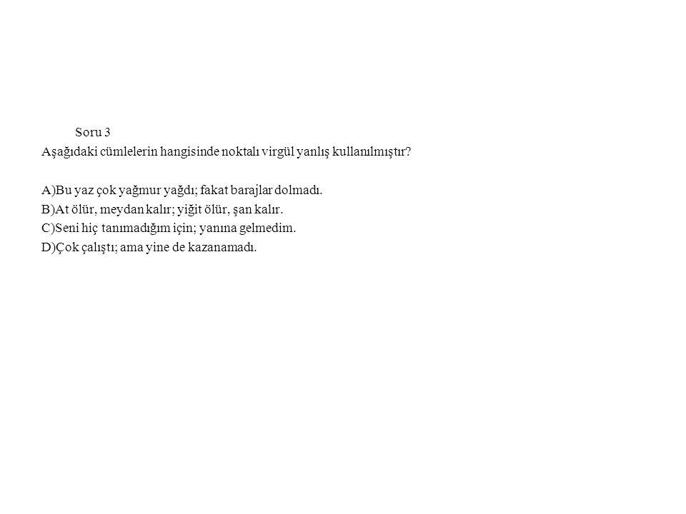 Soru 3 Aşağıdaki cümlelerin hangisinde noktalı virgül yanlış kullanılmıştır.
