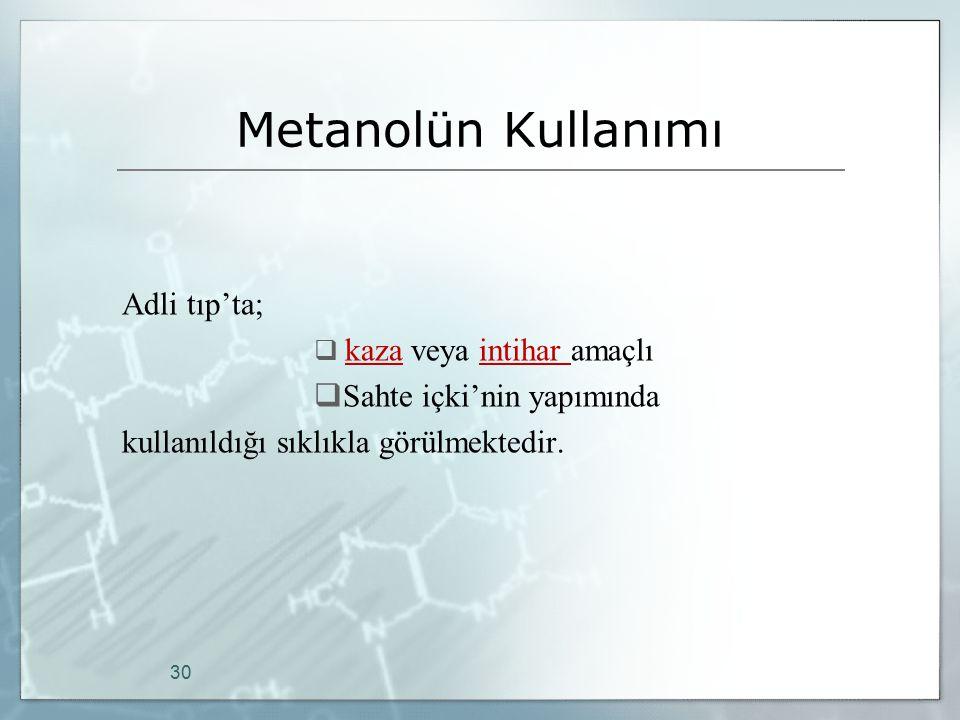 Metanolün Kullanımı Adli tıp'ta;  kaza veya intihar amaçlı  Sahte içki'nin yapımında kullanıldığı sıklıkla görülmektedir. 30