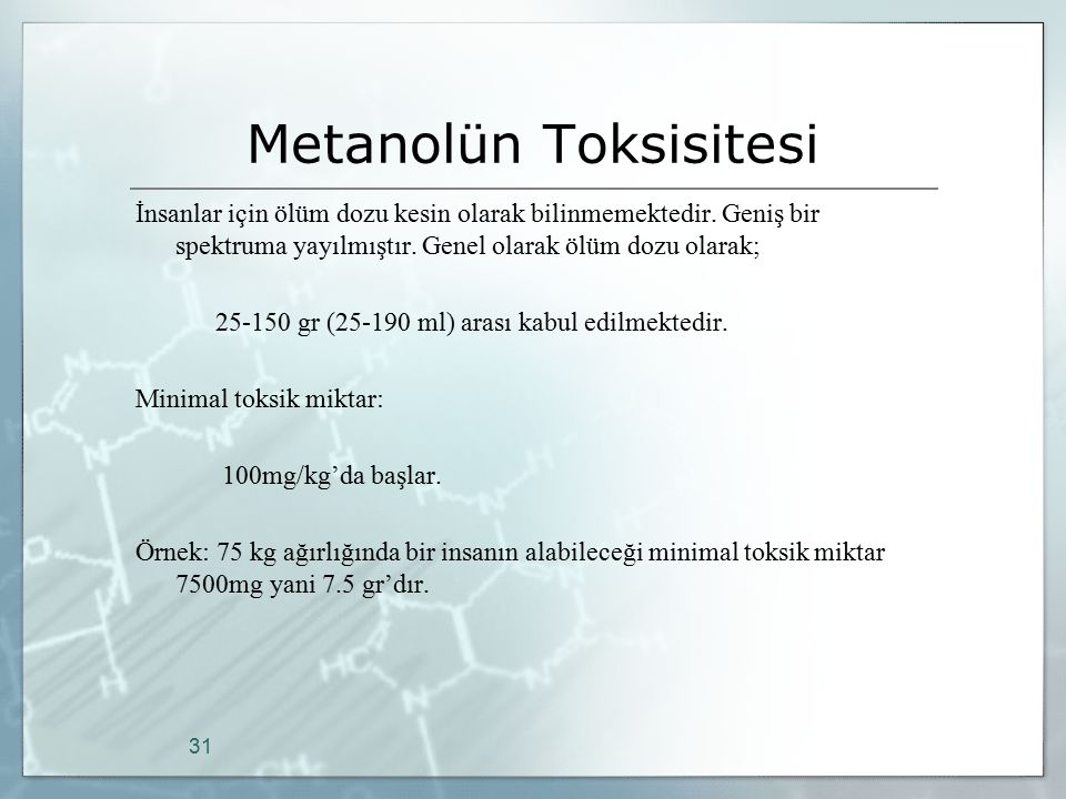 Metanolün Toksisitesi İnsanlar için ölüm dozu kesin olarak bilinmemektedir. Geniş bir spektruma yayılmıştır. Genel olarak ölüm dozu olarak; 25-150 gr