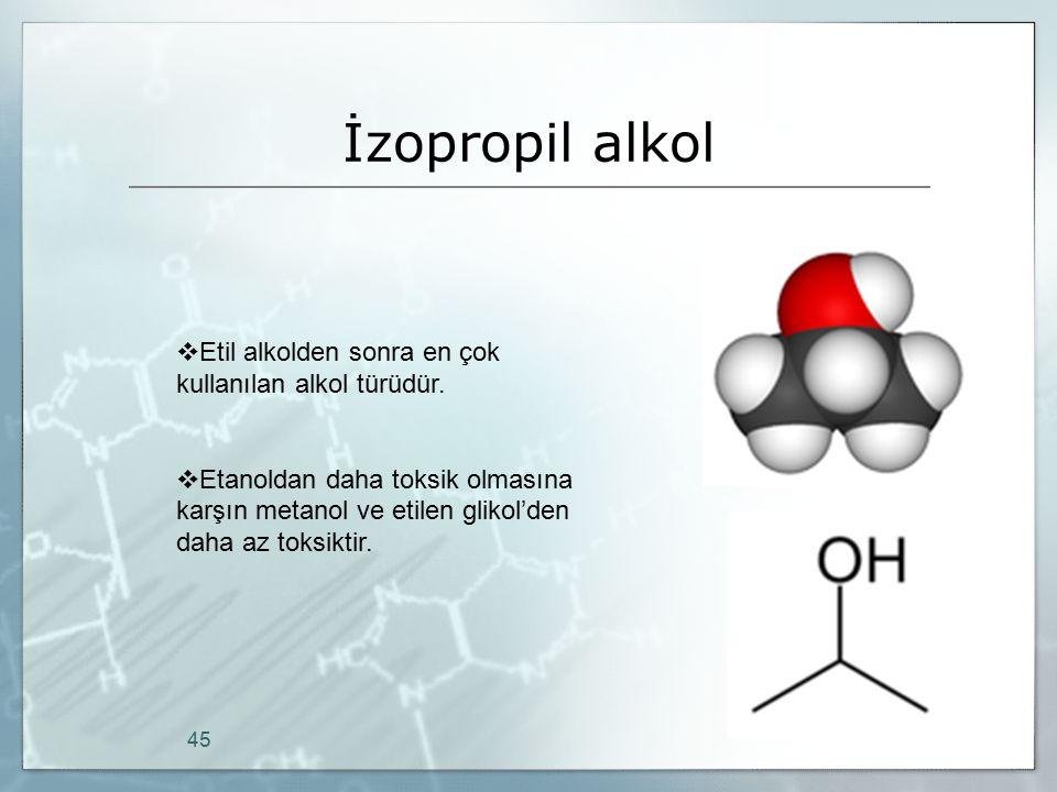 İzopropil alkol 45  Etil alkolden sonra en çok kullanılan alkol türüdür.  Etanoldan daha toksik olmasına karşın metanol ve etilen glikol'den daha az