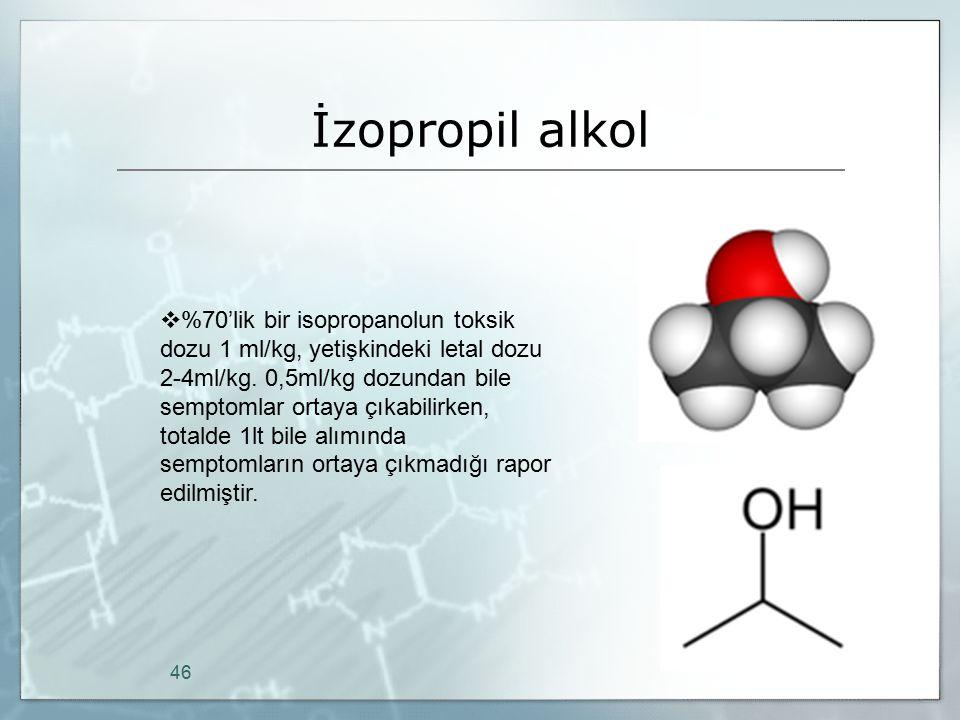 İzopropil alkol 46  %70'lik bir isopropanolun toksik dozu 1 ml/kg, yetişkindeki letal dozu 2-4ml/kg. 0,5ml/kg dozundan bile semptomlar ortaya çıkabil
