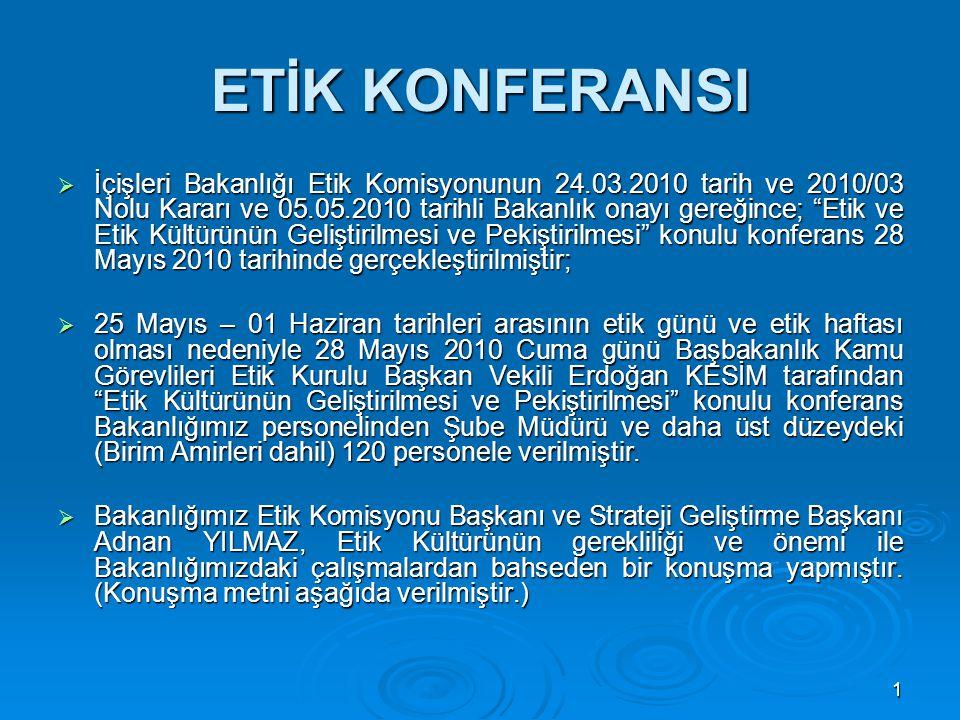 1 ETİK KONFERANSI  İçişleri Bakanlığı Etik Komisyonunun 24.03.2010 tarih ve 2010/03 Nolu Kararı ve 05.05.2010 tarihli Bakanlık onayı gereğince; Etik ve Etik Kültürünün Geliştirilmesi ve Pekiştirilmesi konulu konferans 28 Mayıs 2010 tarihinde gerçekleştirilmiştir;  25 Mayıs – 01 Haziran tarihleri arasının etik günü ve etik haftası olması nedeniyle 28 Mayıs 2010 Cuma günü Başbakanlık Kamu Görevlileri Etik Kurulu Başkan Vekili Erdoğan KESİM tarafından Etik Kültürünün Geliştirilmesi ve Pekiştirilmesi konulu konferans Bakanlığımız personelinden Şube Müdürü ve daha üst düzeydeki (Birim Amirleri dahil) 120 personele verilmiştir.