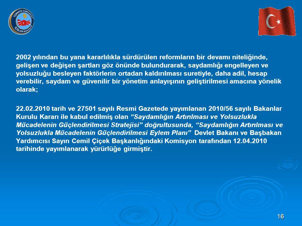 16 2002 yılından bu yana kararlılıkla sürdürülen reformların bir devamı niteliğinde, gelişen ve değişen şartları göz önünde bulundurarak, saydamlığı engelleyen ve yolsuzluğu besleyen faktörlerin ortadan kaldırılması suretiyle, daha adil, hesap verebilir, saydam ve güvenilir bir yönetim anlayışının geliştirilmesi amacına yönelik olarak; 22.02.2010 tarih ve 27501 sayılı Resmi Gazetede yayımlanan 2010/56 sayılı Bakanlar Kurulu Kararı ile kabul edilmiş olan Saydamlığın Artırılması ve Yolsuzlukla Mücadelenin Güçlendirilmesi Stratejisi doğrultusunda, Saydamlığın Artırılması ve Yolsuzlukla Mücadelenin Güçlendirilmesi Eylem Planı Devlet Bakanı ve Başbakan Yardımcısı Sayın Cemil Çiçek Başkanlığındaki Komisyon tarafından 12.04.2010 tarihinde yayımlanarak yürürlüğe girmiştir.