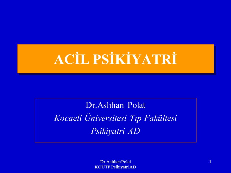 Dr.Aslıhan Polat KOÜTF Psikiyatri AD 1 ACİL PSİKİYATRİ Dr.Aslıhan Polat Kocaeli Üniversitesi Tıp Fakültesi Psikiyatri AD