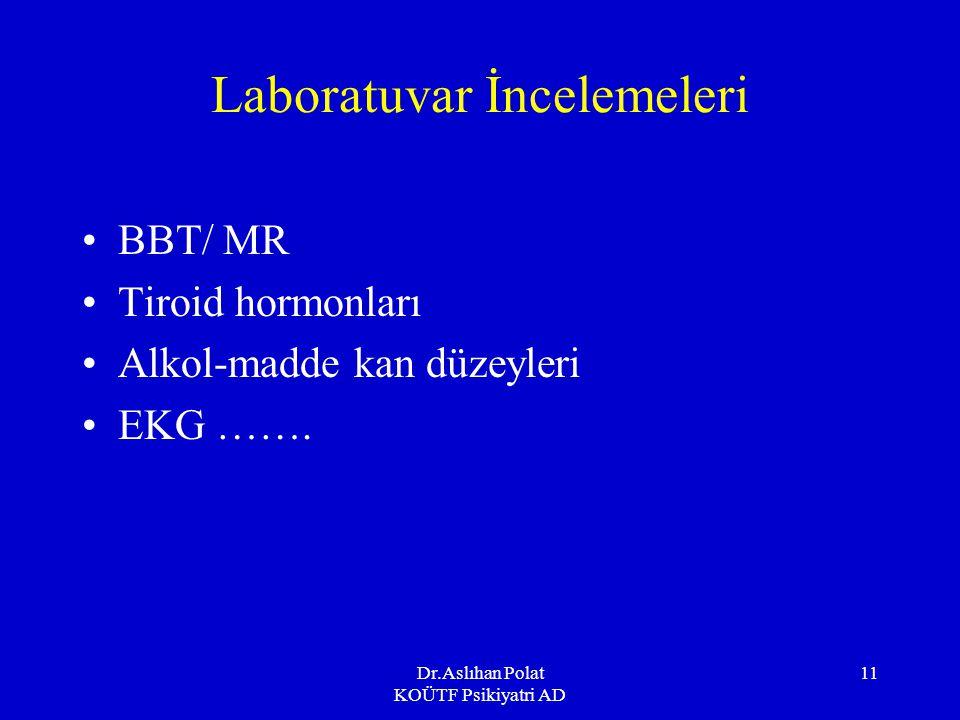 Dr.Aslıhan Polat KOÜTF Psikiyatri AD 11 Laboratuvar İncelemeleri BBT/ MR Tiroid hormonları Alkol-madde kan düzeyleri EKG …….
