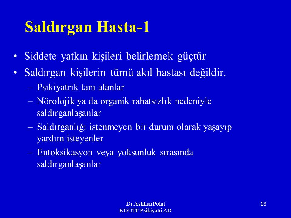 Dr.Aslıhan Polat KOÜTF Psikiyatri AD 18 Saldırgan Hasta-1 Siddete yatkın kişileri belirlemek güçtür Saldırgan kişilerin tümü akıl hastası değildir.