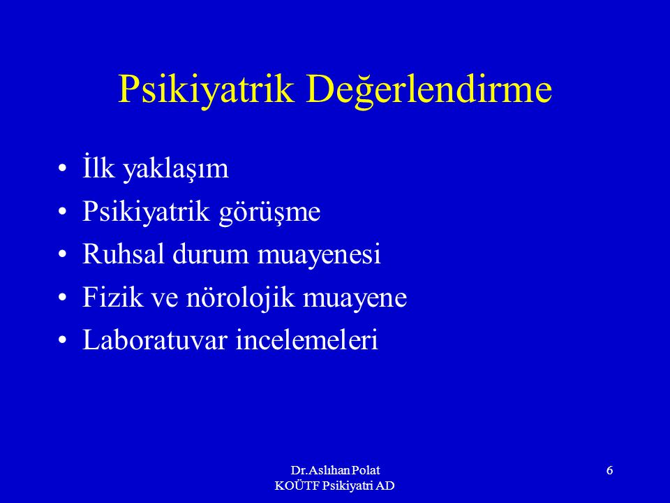 Dr.Aslıhan Polat KOÜTF Psikiyatri AD 6 Psikiyatrik Değerlendirme İlk yaklaşım Psikiyatrik görüşme Ruhsal durum muayenesi Fizik ve nörolojik muayene Laboratuvar incelemeleri