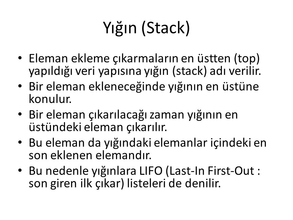 Yığın (Stack) Eleman ekleme çıkarmaların en üstten (top) yapıldığı veri yapısına yığın (stack) adı verilir. Bir eleman ekleneceğinde yığının en üstüne