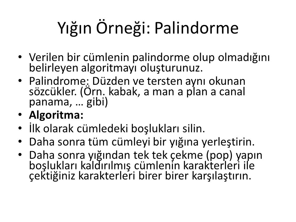 Yığın Örneği: Palindorme Verilen bir cümlenin palindorme olup olmadığını belirleyen algoritmayı oluşturunuz. Palindrome: Düzden ve tersten aynı okunan