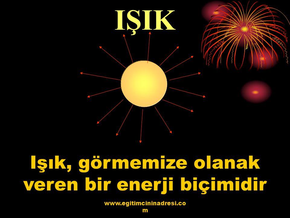 IŞIK Işık, görmemize olanak veren bir enerji biçimidir www.egitimcininadresi.co m