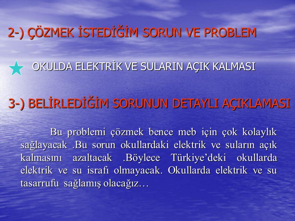 2-) ÇÖZMEK İSTEDİĞİM SORUN VE PROBLEM OKULDA ELEKTRİK VE SULARIN AÇIK KALMASI 3-) BELİRLEDİĞİM SORUNUN DETAYLI AÇIKLAMASI 3-) BELİRLEDİĞİM SORUNUN DET