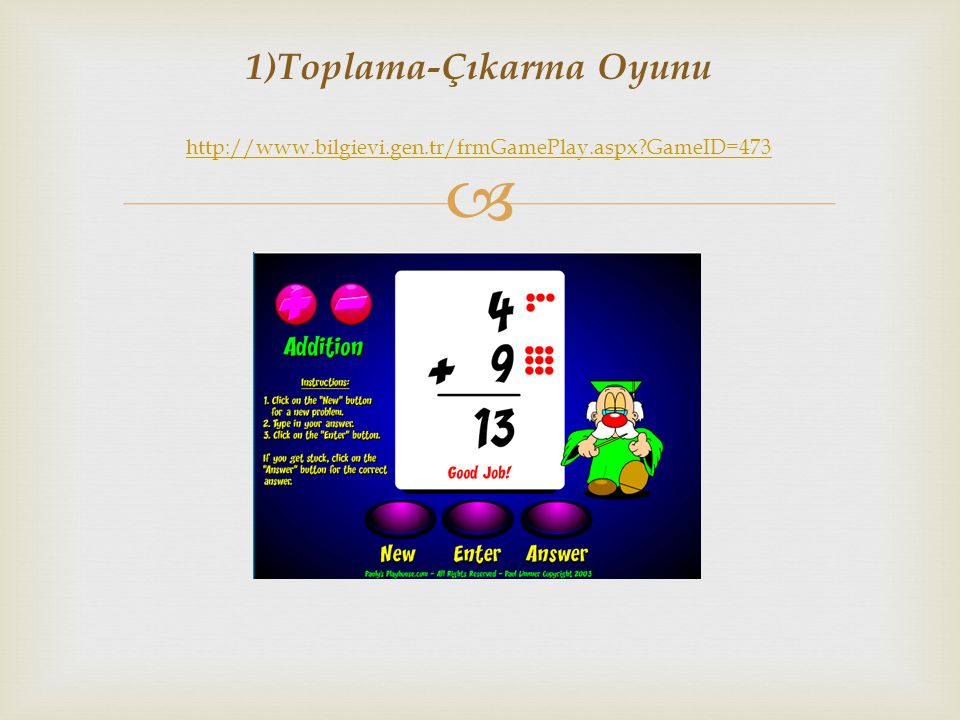  1)Toplama-Çıkarma Oyunu http://www.bilgievi.gen.tr/frmGamePlay.aspx?GameID=473 http://www.bilgievi.gen.tr/frmGamePlay.aspx?GameID=473