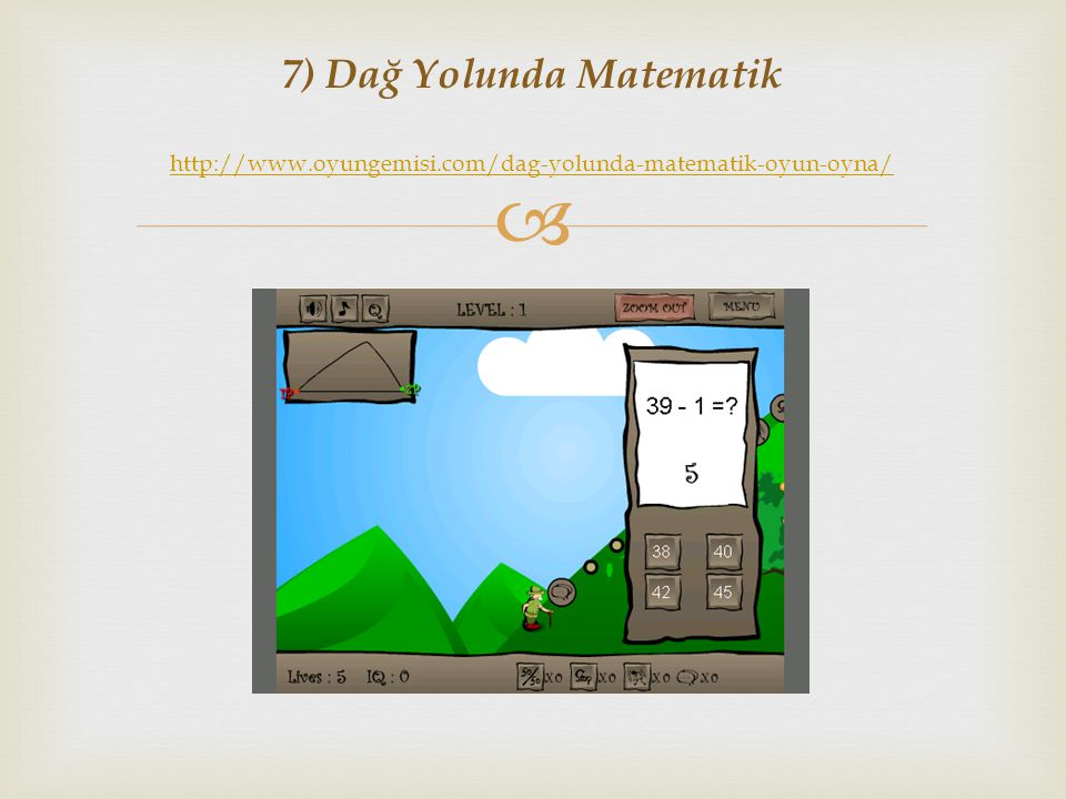  7) Dağ Yolunda Matematik http://www.oyungemisi.com/dag-yolunda-matematik-oyun-oyna/ http://www.oyungemisi.com/dag-yolunda-matematik-oyun-oyna/