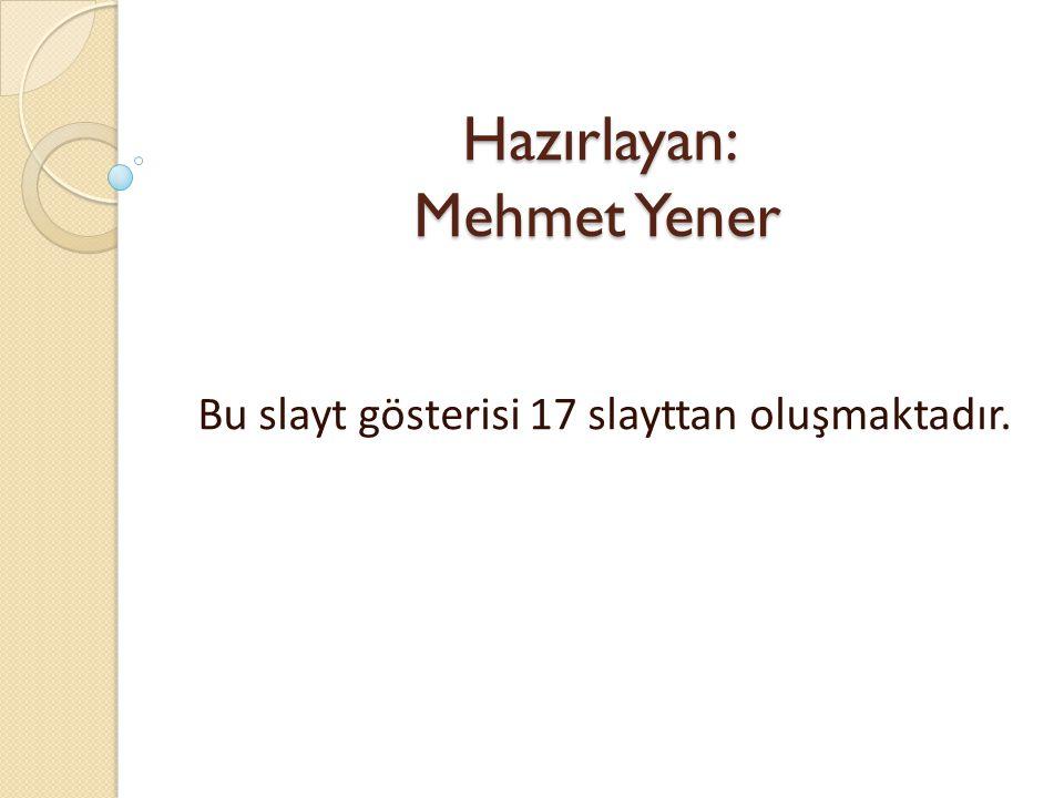 Hazırlayan: Mehmet Yener Bu slayt gösterisi 17 slayttan oluşmaktadır.