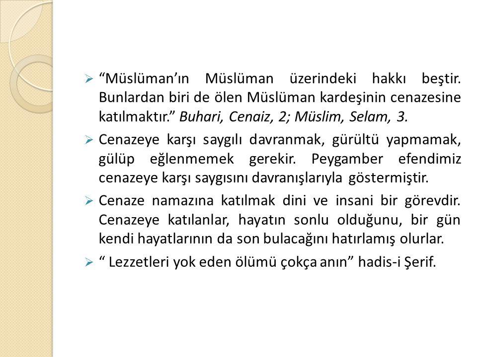 """ """"Müslüman'ın Müslüman üzerindeki hakkı beştir. Bunlardan biri de ölen Müslüman kardeşinin cenazesine katılmaktır."""" Buhari, Cenaiz, 2; Müslim, Selam,"""