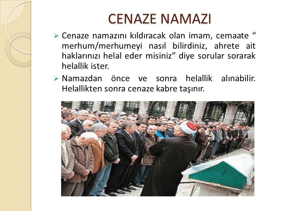 CENAZE NAMAZI  Cenaze namazını kıldıracak olan imam, cemaate merhum/merhumeyi nasıl bilirdiniz, ahrete ait haklarınızı helal eder misiniz diye sorular sorarak helallik ister.