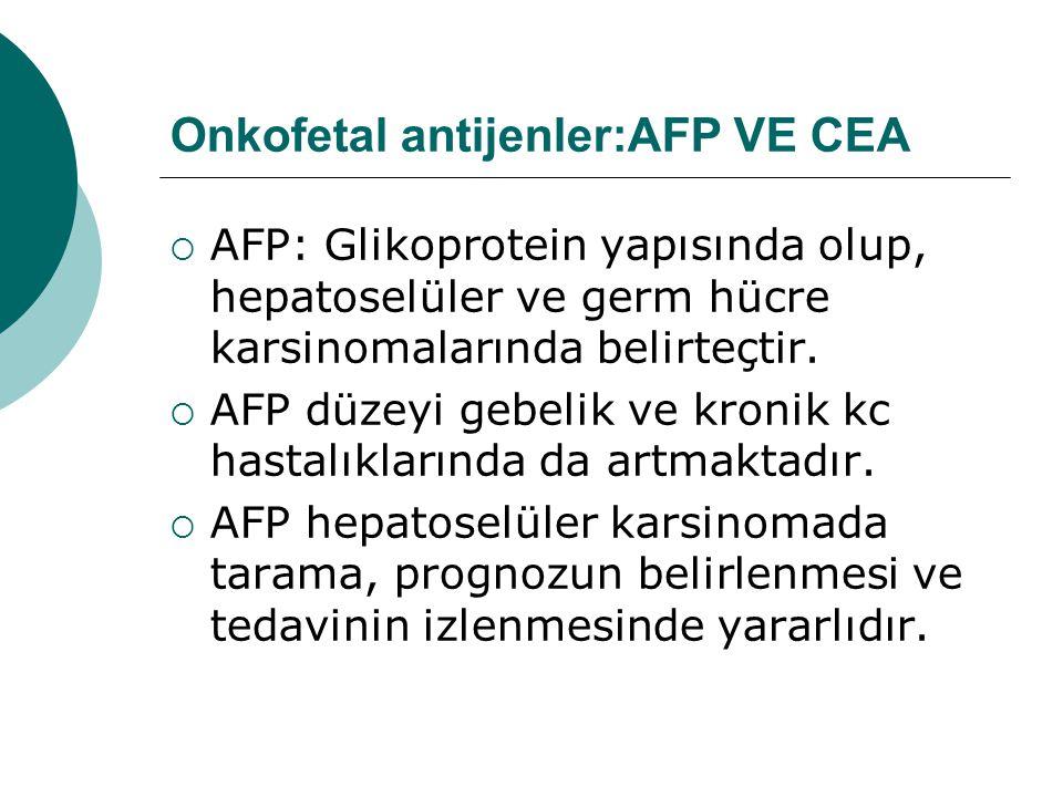 Onkofetal antijenler:AFP VE CEA  AFP: Glikoprotein yapısında olup, hepatoselüler ve germ hücre karsinomalarında belirteçtir.