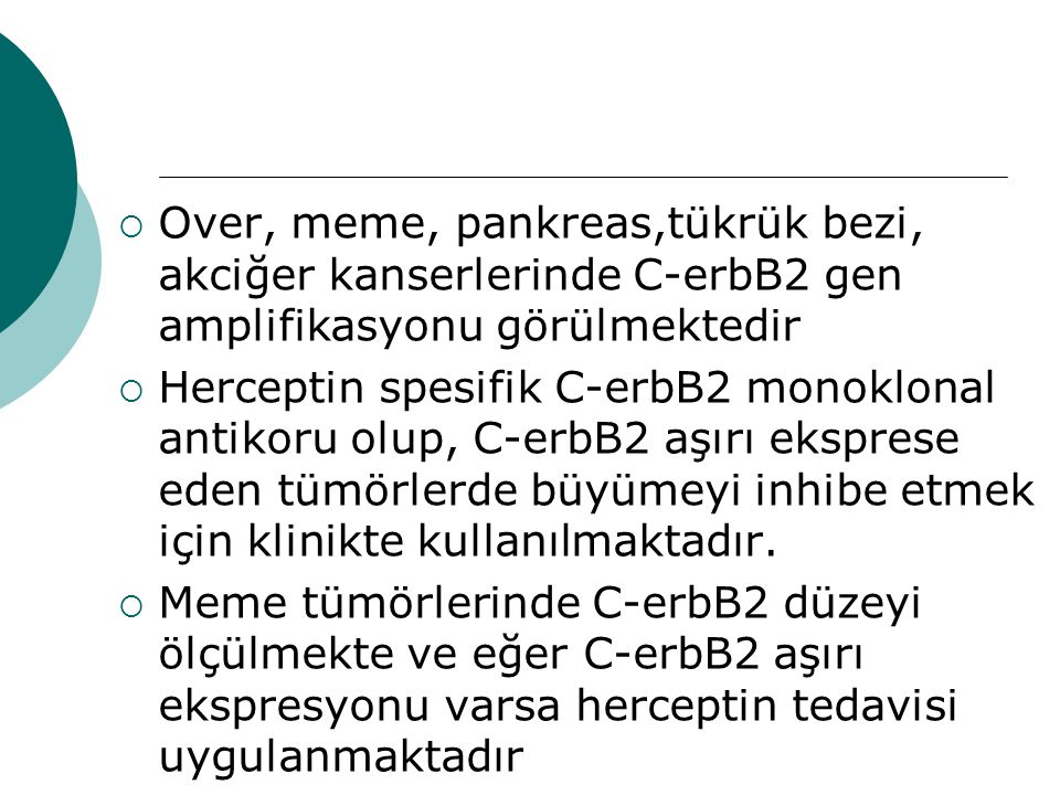  Over, meme, pankreas,tükrük bezi, akciğer kanserlerinde C-erbB2 gen amplifikasyonu görülmektedir  Herceptin spesifik C-erbB2 monoklonal antikoru olup, C-erbB2 aşırı eksprese eden tümörlerde büyümeyi inhibe etmek için klinikte kullanılmaktadır.