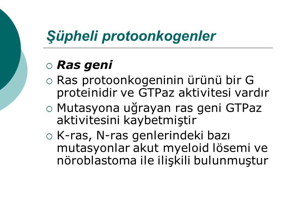 Şüpheli protoonkogenler  Ras geni  Ras protoonkogeninin ürünü bir G proteinidir ve GTPaz aktivitesi vardır  Mutasyona uğrayan ras geni GTPaz aktivitesini kaybetmiştir  K-ras, N-ras genlerindeki bazı mutasyonlar akut myeloid lösemi ve nöroblastoma ile ilişkili bulunmuştur
