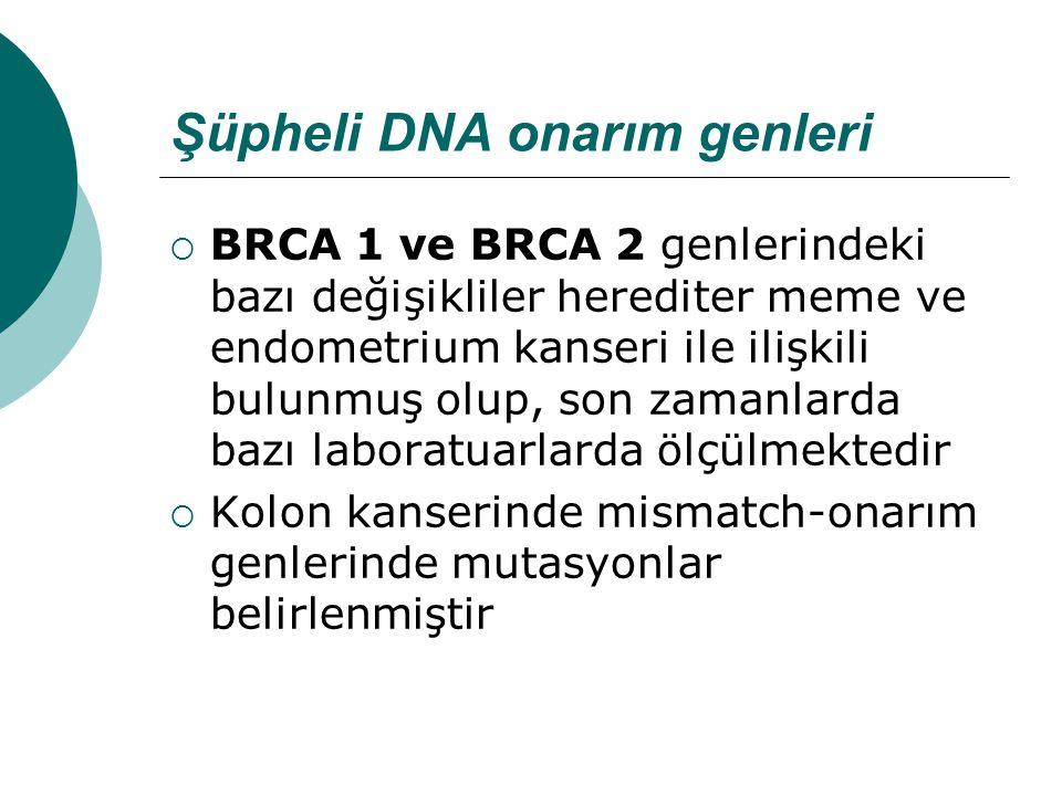 Şüpheli DNA onarım genleri  BRCA 1 ve BRCA 2 genlerindeki bazı değişikliler herediter meme ve endometrium kanseri ile ilişkili bulunmuş olup, son zamanlarda bazı laboratuarlarda ölçülmektedir  Kolon kanserinde mismatch-onarım genlerinde mutasyonlar belirlenmiştir