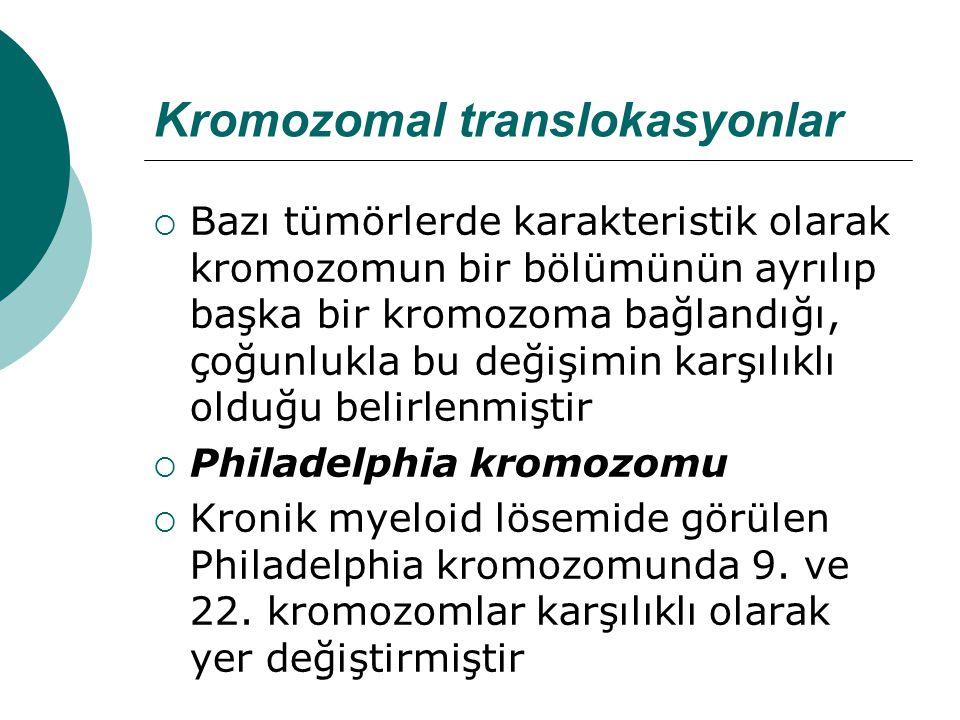 Kromozomal translokasyonlar  Bazı tümörlerde karakteristik olarak kromozomun bir bölümünün ayrılıp başka bir kromozoma bağlandığı, çoğunlukla bu değişimin karşılıklı olduğu belirlenmiştir  Philadelphia kromozomu  Kronik myeloid lösemide görülen Philadelphia kromozomunda 9.