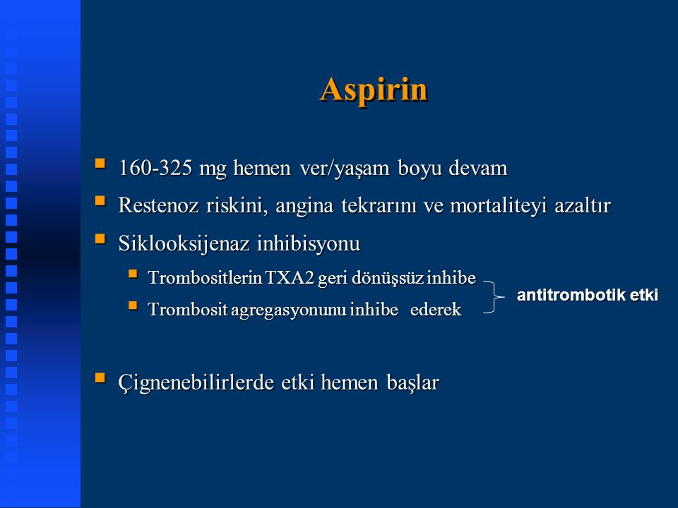 Aspirin antitrombotik etki  160-325 mg hemen ver/yaşam boyu devam  Restenoz riskini, angina tekrarını ve mortaliteyi azaltır  Siklooksijenaz inhibi