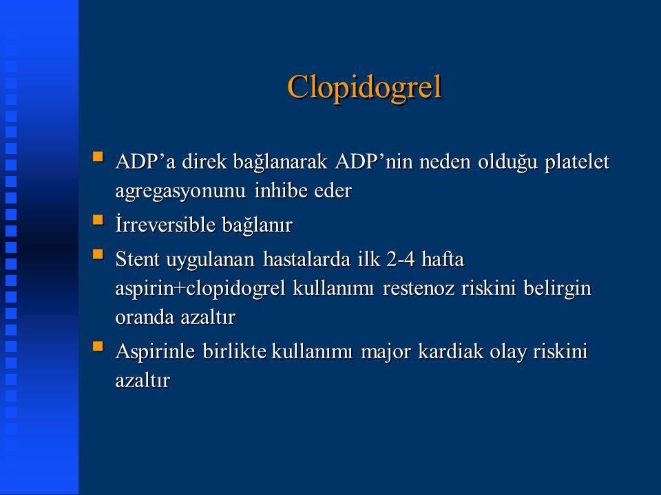 Clopidogrel  ADP'a direk bağlanarak ADP'nin neden olduğu platelet agregasyonunu inhibe eder  İrreversible bağlanır  Stent uygulanan hastalarda ilk