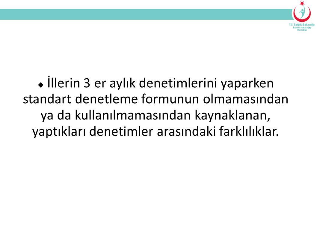  İllerin 3 er aylık denetimlerini yaparken standart denetleme formunun olmamasından ya da kullanılmamasından kaynaklanan, yaptıkları denetimler arasındaki farklılıklar.