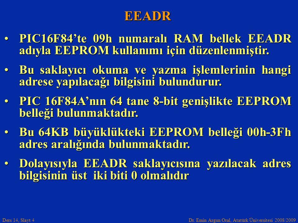Dr. Emin Argun Oral, Atatürk Üniversitesi 2008/2009 Ders 14, Slayt 4 EEADR PIC16F84'te 09h numaralı RAM bellek EEADR adıyla EEPROM kullanımı için düze